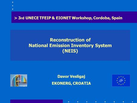 Reconstruction of National Emission Inventory System (NEIS) > 3 rd UNECE TFEIP & EIONET Workshop, Cordoba, Spain Davor Vesligaj EKONERG, CROATIA.