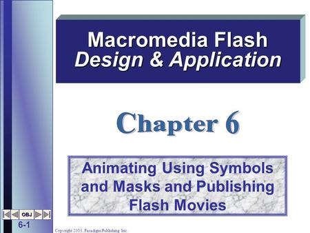 6-1 OBJ Copyright 2003, Paradigm Publishing Inc. Animating Using Symbols and Masks and Publishing Flash Movies Macromedia Flash Design & Application.