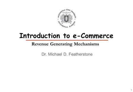1 Dr. Michael D. Featherstone Introduction to e-Commerce Revenue Generating Mechanisms.