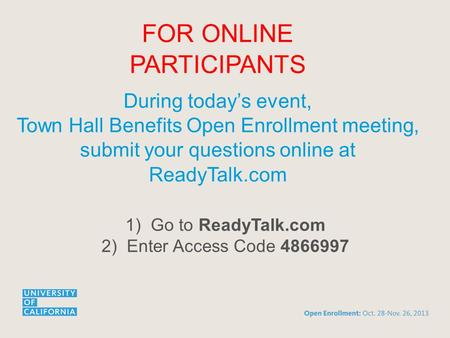 FOR ONLINE PARTICIPANTS During today's event, Town Hall Benefits Open Enrollment meeting, submit your questions online at ReadyTalk.com 1)Go to ReadyTalk.com.