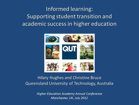 Informed learning: Supporting student transition and academic success in higher education Hilary Hughes and Christine Bruce Queensland University of Technology,