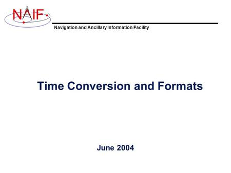 Navigation and Ancillary Information Facility NIF Time Conversion and Formats June 2004.
