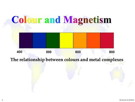05.06.01 11:05 PM 1 Colour and Magnetism The relationship between colours and metal complexes 400 500600800.