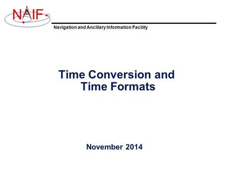 Navigation and Ancillary Information Facility NIF Time Conversion and Time Formats November 2014.