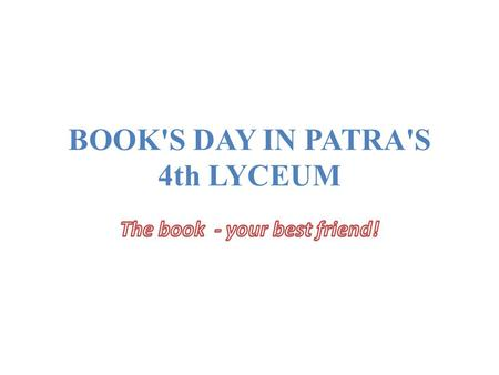 BOOK'S DAY IN PATRA'S 4th LYCEUM. A BOOK'S DAY in the 4th Lyceum of Patras,held on April 29, Tuesday. A book's day in the school library 4th Lyceum of.