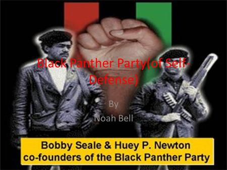 Black Panther Party(of Self- Defense) By Noah Bell.