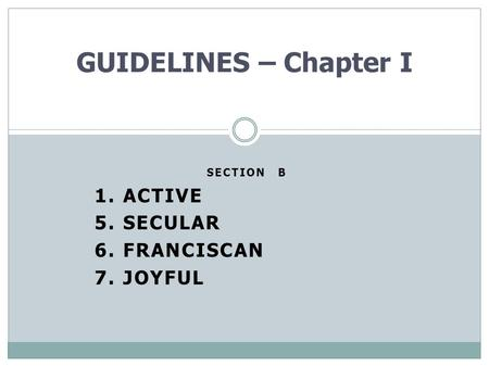 SECTION B 1. ACTIVE 5. SECULAR 6. FRANCISCAN 7. JOYFUL GUIDELINES – Chapter I.