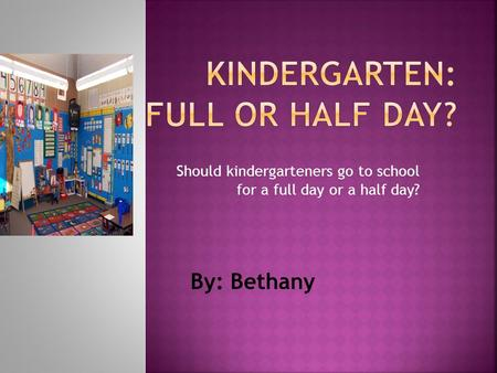 Should kindergarteners go to school for a full day or a half day? By: Bethany.