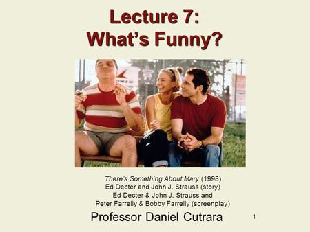 1 Lecture 7: What's Funny? Professor Daniel Cutrara There's Something About Mary (1998) Ed Decter and John J. Strauss (story) Ed Decter & John J. Strauss.