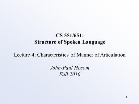 1 CS 551/651: Structure of Spoken Language Lecture 4: Characteristics of Manner of Articulation John-Paul Hosom Fall 2010.