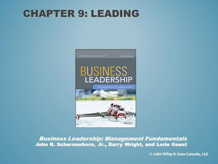 CHAPTER 9: LEADING © John Wiley & Sons Canada, Ltd. John R. Schermerhorn, Jr., Barry Wright, and Lorie Guest Business Leadership: Management Fundamentals.