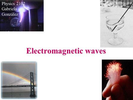 Electromagnetic waves Physics 2102 Gabriela González.