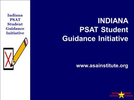 Indiana PSAT Student Guidance Initiative INDIANA PSAT Student Guidance Initiative www.asainstitute.org American Student Achievement Institute.