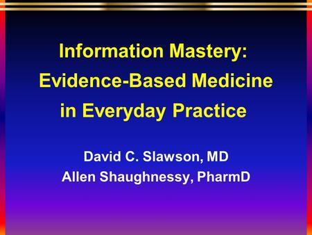 Information Mastery: Evidence-Based Medicine in Everyday Practice David C. Slawson, MD Allen Shaughnessy, PharmD.