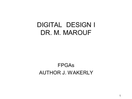 1 DIGITAL DESIGN I DR. M. MAROUF FPGAs AUTHOR J. WAKERLY.