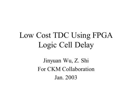 Low Cost TDC Using FPGA Logic Cell Delay Jinyuan Wu, Z. Shi For CKM Collaboration Jan. 2003.