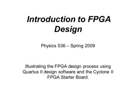 Introduction to FPGA Design Illustrating the FPGA design process using Quartus II design software and the Cyclone II FPGA Starter Board. Physics 536 –