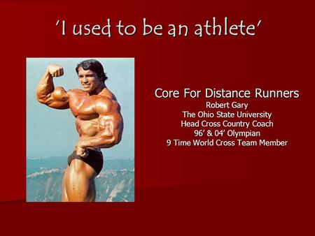 'I used to be an athlete' Core For Distance Runners Robert Gary The Ohio State University Head Cross Country Coach 96' & 04' Olympian 9 Time World Cross.