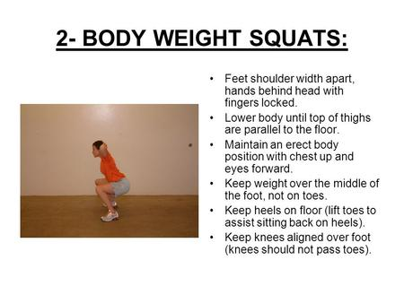 2- BODY WEIGHT SQUATS: Feet shoulder width apart, hands behind head with fingers locked. Lower body until top of thighs are parallel to the floor. Maintain.