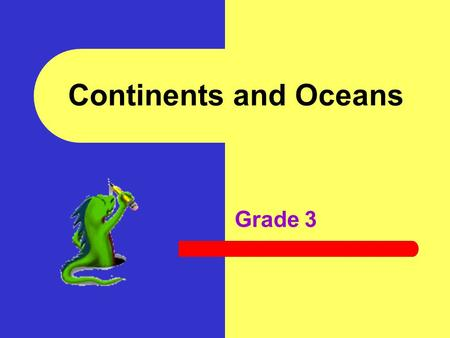 Continents and Oceans Grade 3 In this activity you will: Identify and name the seven continents Identify and name the four oceans Complete research about.