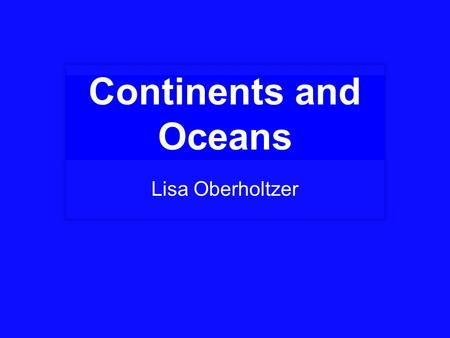 Continents and Oceans Lisa Oberholtzer.