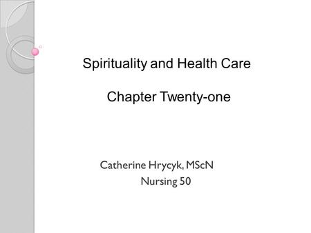 Spirituality and Health Care Chapter Twenty-one Catherine Hrycyk, MScN Nursing 50.