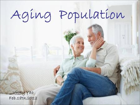 Aging Population Vicky Yao Feb.18th,2012. CONTENT Definition Aging around the world Aging in China.