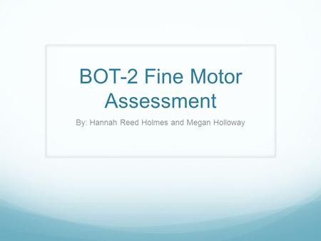 BOT-2 Fine Motor Assessment By: Hannah Reed Holmes and Megan Holloway.