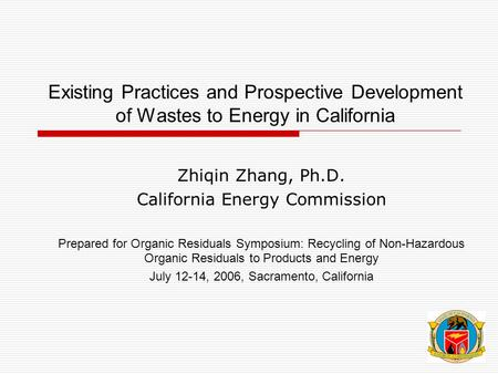 Existing Practices and Prospective Development of Wastes to Energy in California Zhiqin Zhang, Ph.D. California Energy Commission Prepared for Organic.
