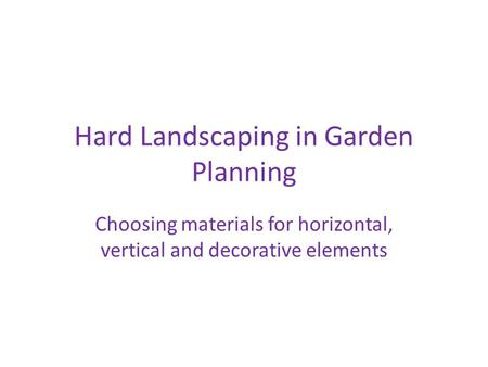 Hard Landscaping in Garden Planning Choosing materials for horizontal, vertical and decorative elements.