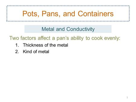 Two factors affect a pan's ability to cook evenly: 1.Thickness of the metal 2.Kind of metal 1 Pots, Pans, and Containers Metal and Conductivity.