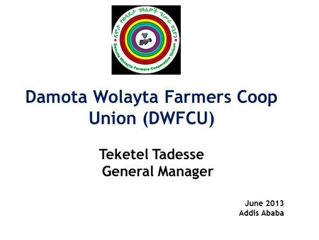 Damota Wolayta Farmers Coop Union (DWFCU) Teketel Tadesse General Manager June 2013 Addis Ababa.