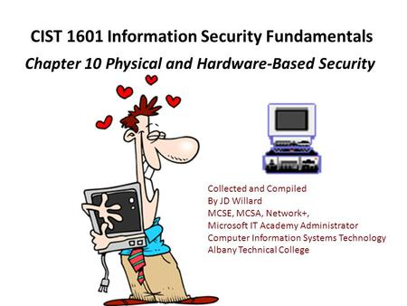 CIST 1601 Information Security Fundamentals Chapter 10 Physical and Hardware-Based Security Collected and Compiled By JD Willard MCSE, MCSA, Network+,