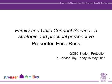 1 Family and Child Connect Service - a strategic and practical perspective Presenter: Erica Russ QCEC Student Protection In-Service Day, Friday 15 May.