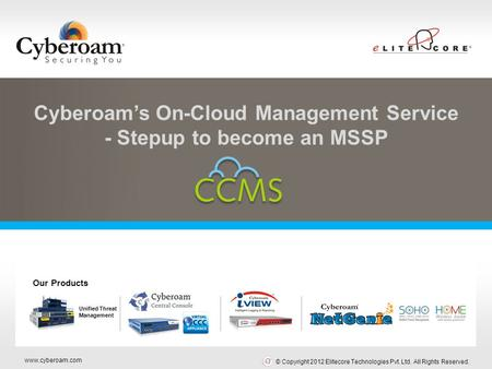 Www.cyberoam.com © Copyright 2012 Elitecore Technologies Pvt. Ltd. All Rights Reserved. Securing You Cyberoam's On-Cloud Management Service - Stepup to.