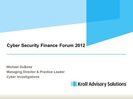 Cyber Security Finance Forum 2012 Michael DuBose Managing Director & Practice Leader Cyber Investigations.
