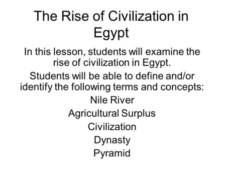 The Rise of Civilization in Egypt In this lesson, students will examine the rise of civilization in Egypt. Students will be able to define and/or identify.