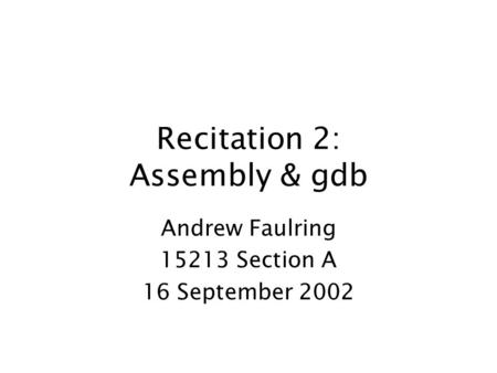 Recitation 2: Assembly & gdb Andrew Faulring 15213 Section A 16 September 2002.