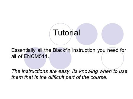 Tutorial Essentially all the Blackfin instruction you need for all of ENCM511. The instructions are easy. Its knowing when to use them that is the difficult.