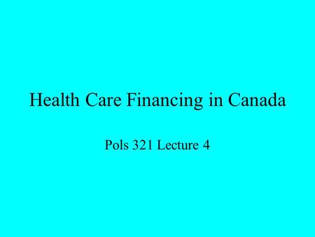 Health Care Financing in Canada Pols 321 Lecture 4.