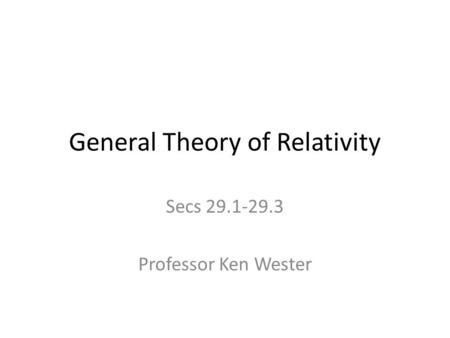 General Theory of Relativity Secs 29.1-29.3 Professor Ken Wester.