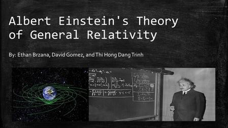 Albert Einstein's Theory of General Relativity By: Ethan Brzana, David Gomez, and Thi Hong Dang Trinh.