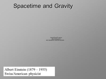 Spacetime and Gravity Albert Einstein (1879 – 1955) Swiss/American physicist.