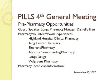 PILLS 4 th General Meeting Pre-Pharmacy Opportunities Guest Speaker: Longs Pharmacy Manager Danielle Tran Pharmacy Volunteer/Work Experiences: Highland.