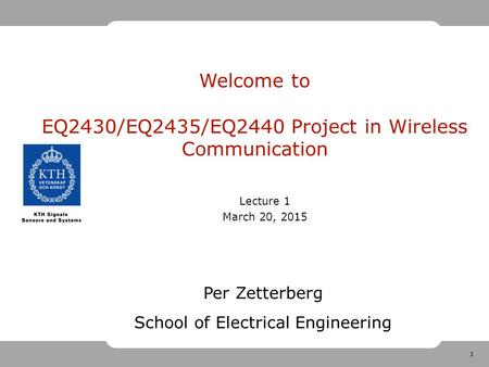 1 Welcome to EQ2430/EQ2435/EQ2440 Project in Wireless Communication Lecture 1 March 20, 2015 Per Zetterberg School of Electrical Engineering.