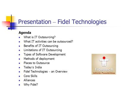 Presentation – Fidel Technologies Agenda What is IT Outsourcing? What IT activities can be outsourced? Benefits of IT Outsourcing Limitations of IT Outsourcing.