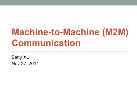 Machine-to-Machine (M2M) Communication Betty XU Nov 27, 2014.