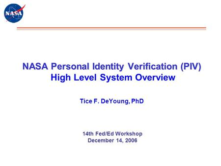 NASA Personal Identity Verification (PIV) NASA Personal Identity Verification (PIV) High Level System Overview Tice F. DeYoung, PhD 14th Fed/Ed Workshop.