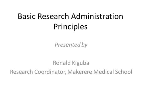 Basic Research Administration Principles Presented by Ronald Kiguba Research Coordinator, Makerere Medical School.