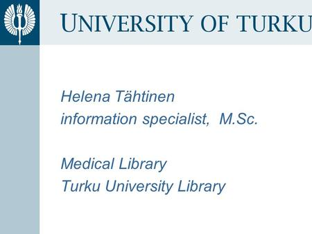 U NIVERSITY OF TURKU Helena Tähtinen information specialist, M.Sc. Medical Library Turku University Library.